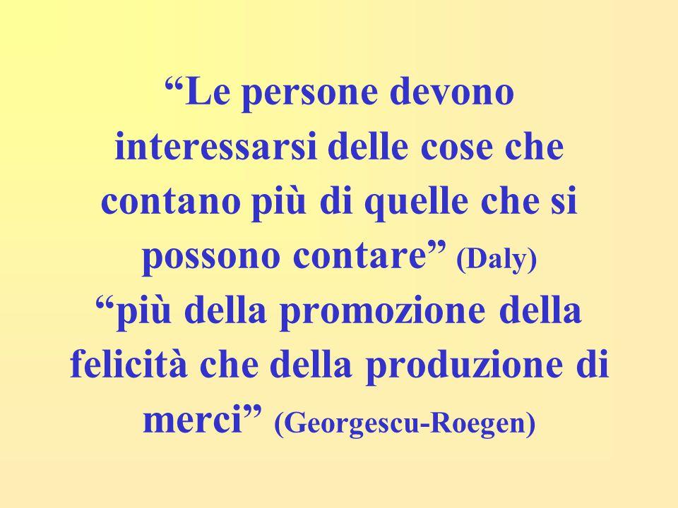 Le persone devono interessarsi delle cose che contano più di quelle che si possono contare (Daly) più della promozione della felicità che della produzione di merci (Georgescu-Roegen)