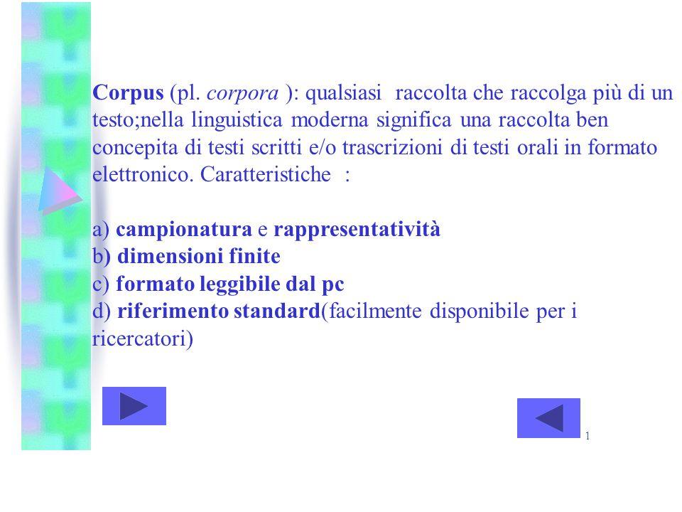 Corpus (pl. corpora ): qualsiasi raccolta che raccolga più di un testo;nella linguistica moderna significa una raccolta ben concepita di testi scritti e/o trascrizioni di testi orali in formato elettronico. Caratteristiche :