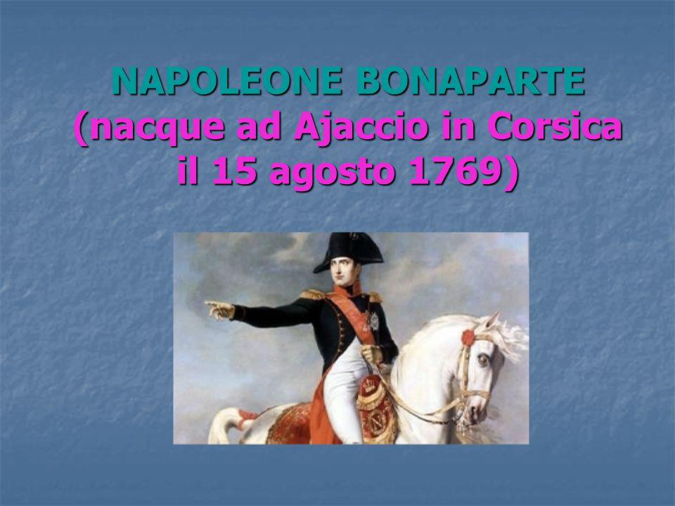 NAPOLEONE BONAPARTE (nacque ad Ajaccio in Corsica il 15 agosto 1769)
