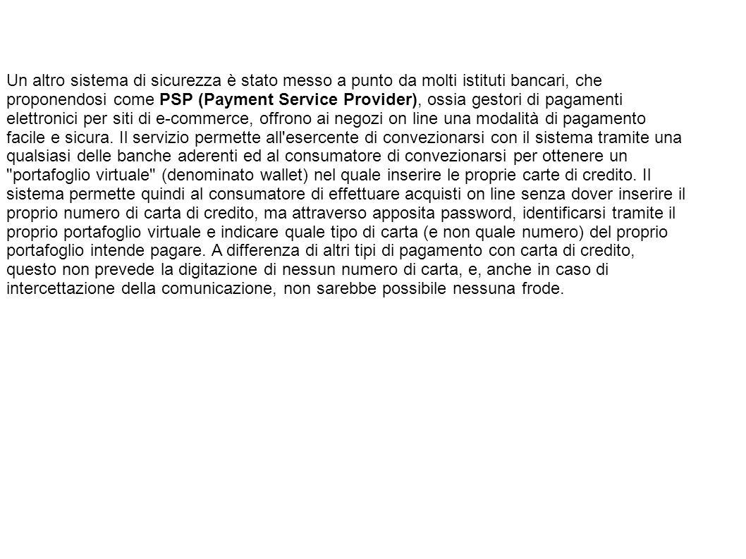 Un altro sistema di sicurezza è stato messo a punto da molti istituti bancari, che proponendosi come PSP (Payment Service Provider), ossia gestori di pagamenti elettronici per siti di e-commerce, offrono ai negozi on line una modalità di pagamento facile e sicura.