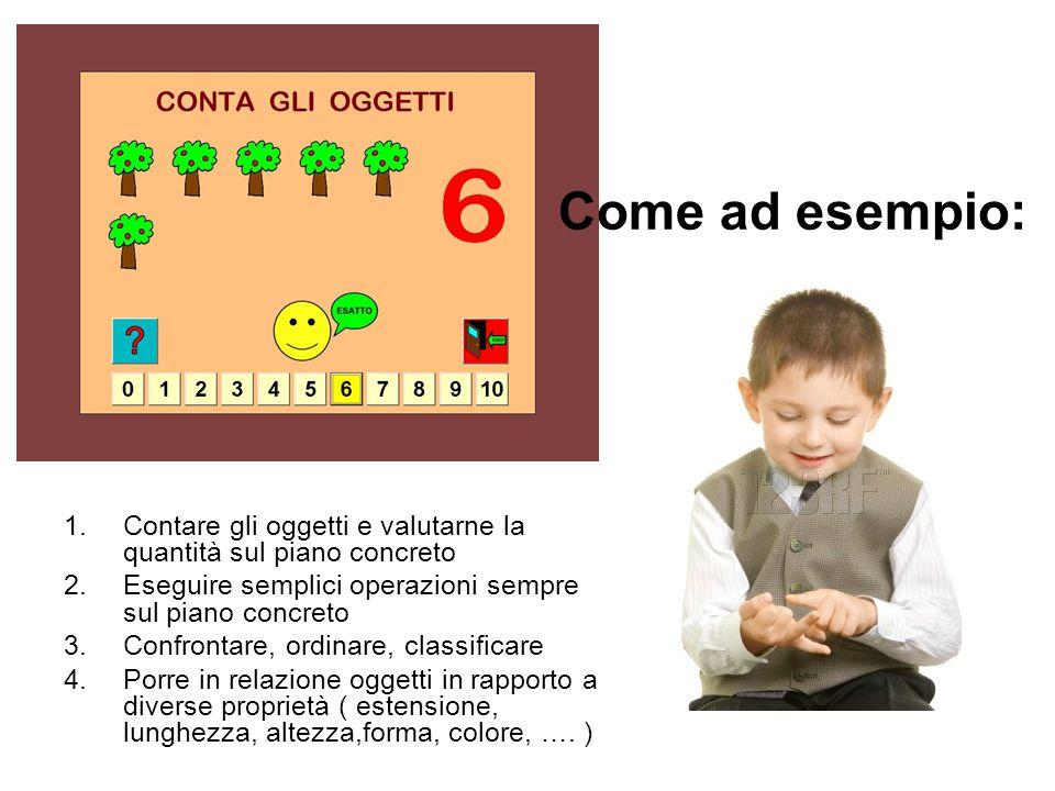 Come ad esempio: Contare gli oggetti e valutarne la quantità sul piano concreto. Eseguire semplici operazioni sempre sul piano concreto.