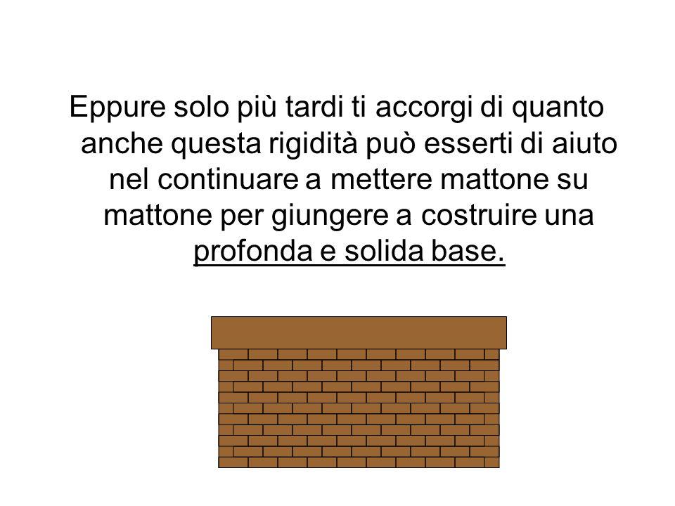 Eppure solo più tardi ti accorgi di quanto anche questa rigidità può esserti di aiuto nel continuare a mettere mattone su mattone per giungere a costruire una profonda e solida base.