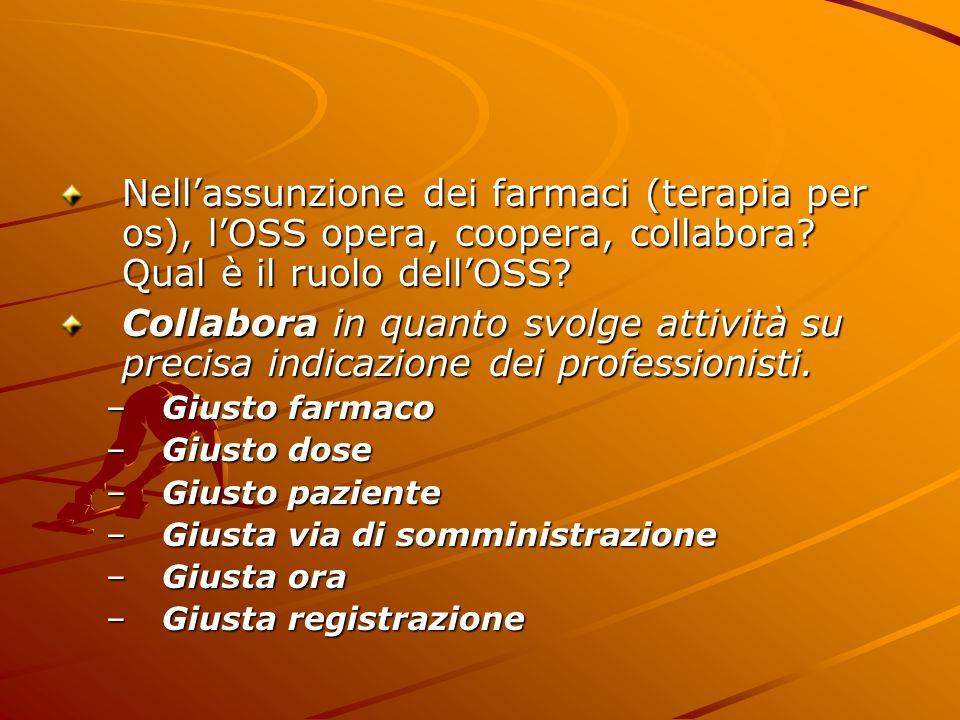 Nell'assunzione dei farmaci (terapia per os), l'OSS opera, coopera, collabora Qual è il ruolo dell'OSS
