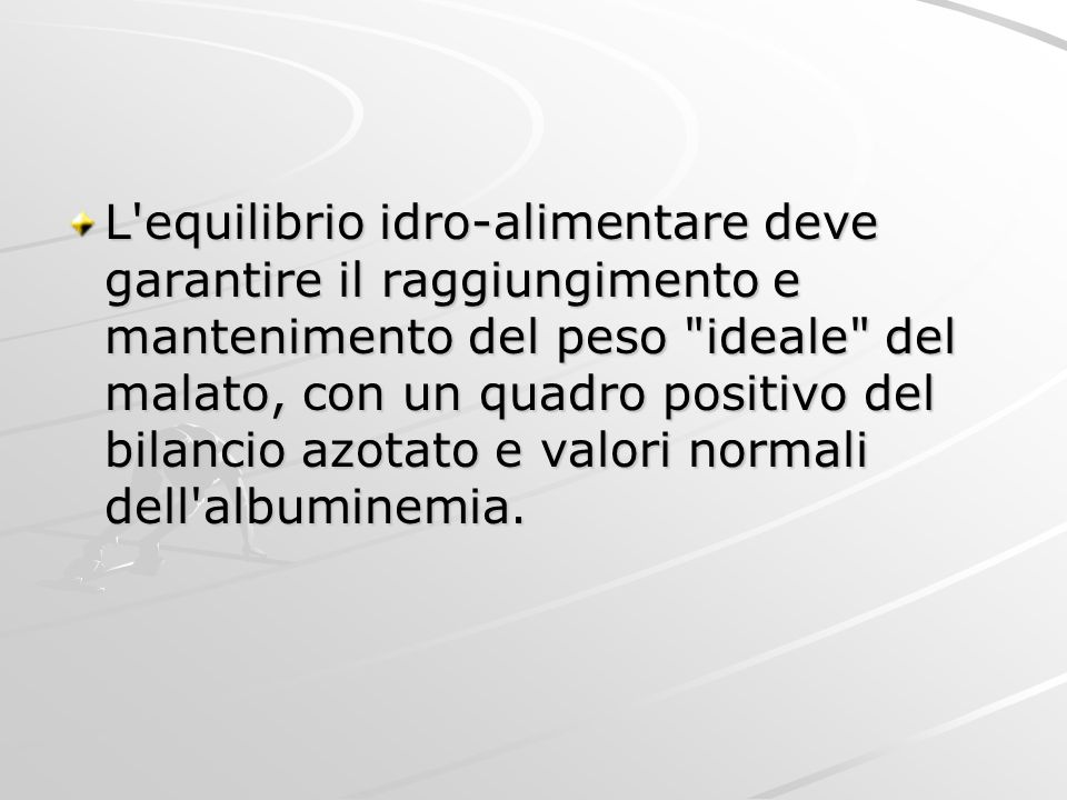 L equilibrio idro-alimentare deve garantire il raggiungimento e mantenimento del peso ideale del malato, con un quadro positivo del bilancio azotato e valori normali dell albuminemia.