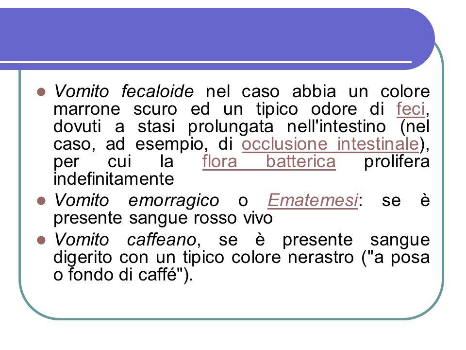 Vomito fecaloide nel caso abbia un colore marrone scuro ed un tipico odore di feci, dovuti a stasi prolungata nell intestino (nel caso, ad esempio, di occlusione intestinale), per cui la flora batterica prolifera indefinitamente
