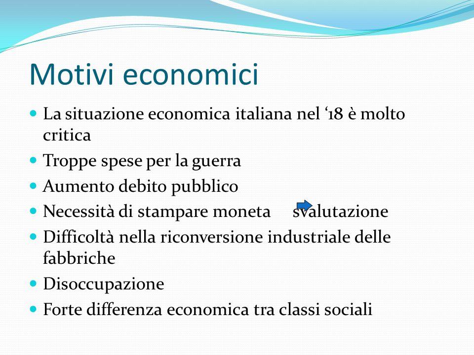 Motivi economici La situazione economica italiana nel '18 è molto critica. Troppe spese per la guerra.