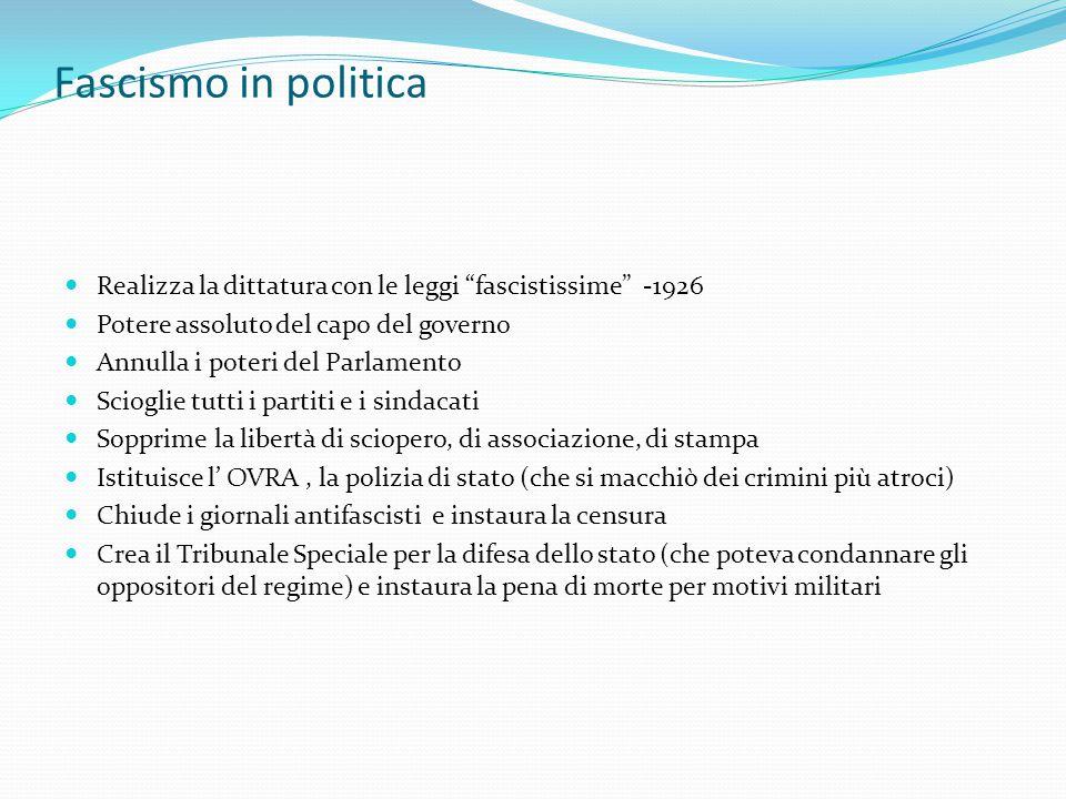 Fascismo in politica Realizza la dittatura con le leggi fascistissime -1926. Potere assoluto del capo del governo.