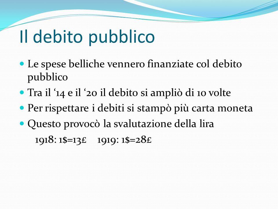 Il debito pubblico Le spese belliche vennero finanziate col debito pubblico. Tra il '14 e il '20 il debito si ampliò di 10 volte.