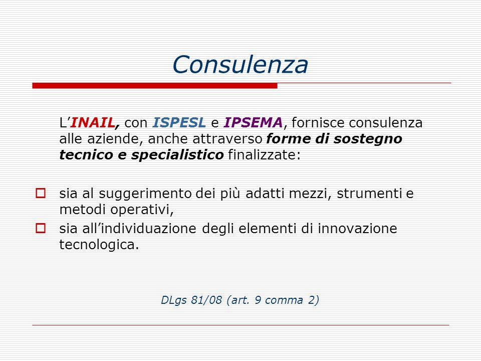 Consulenza L'INAIL, con ISPESL e IPSEMA, fornisce consulenza alle aziende, anche attraverso forme di sostegno tecnico e specialistico finalizzate: