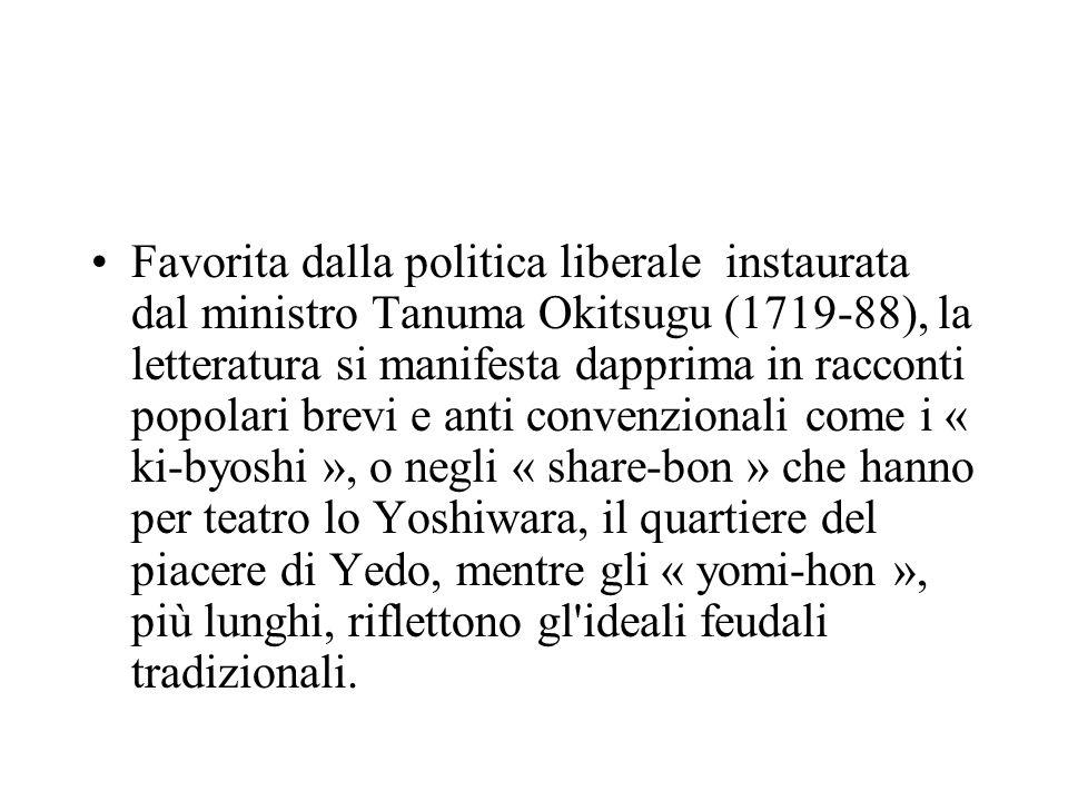 Favorita dalla politica liberale instaurata dal ministro Tanuma Okitsugu (1719-88), la letteratura si manifesta dapprima in racconti popolari brevi e anti convenzionali come i « ki-byoshi », o negli « share-bon » che hanno per teatro lo Yoshiwara, il quartiere del piacere di Yedo, mentre gli « yomi-hon », più lunghi, riflettono gl ideali feudali tradizionali.