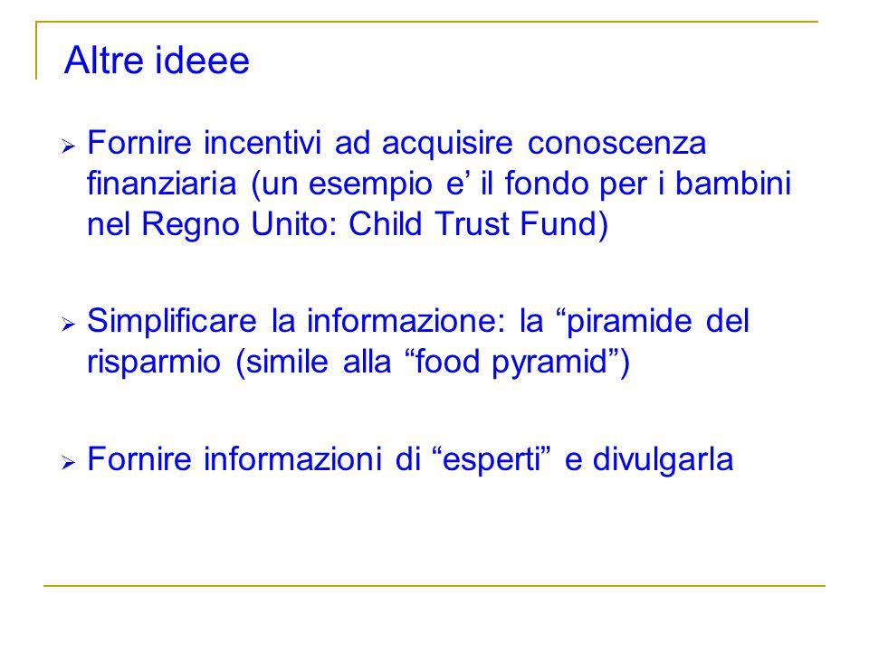 Altre ideee Fornire incentivi ad acquisire conoscenza finanziaria (un esempio e' il fondo per i bambini nel Regno Unito: Child Trust Fund)
