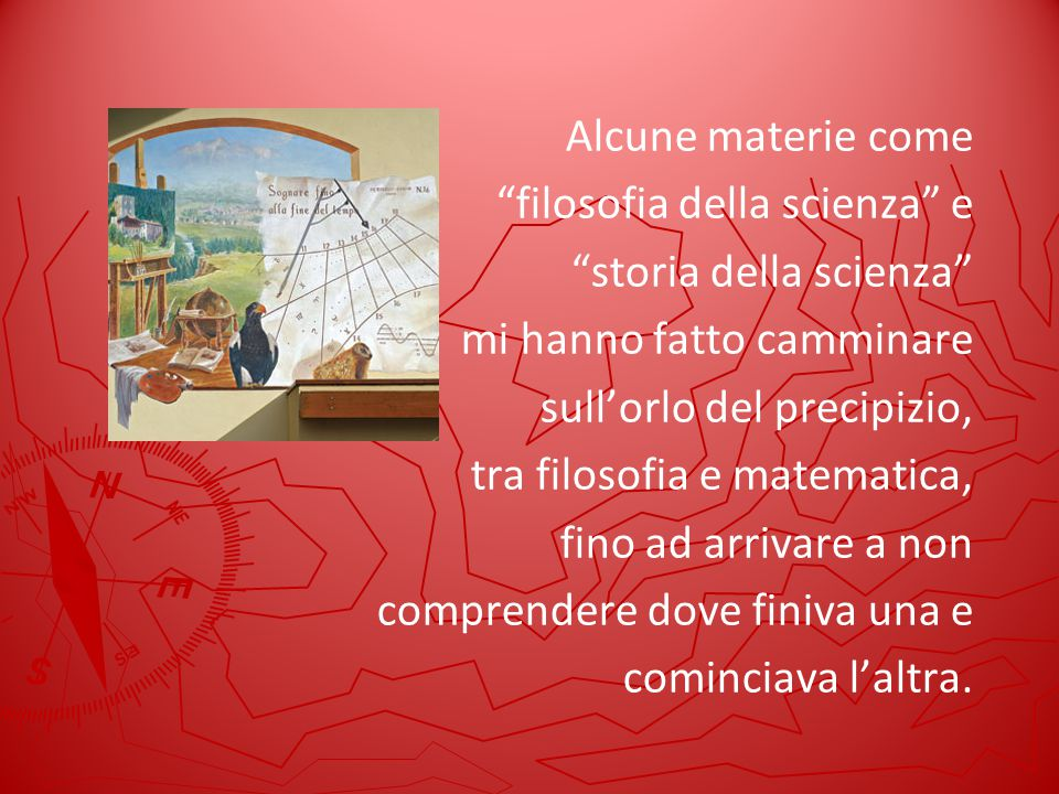 Alcune materie come filosofia della scienza e. storia della scienza mi hanno fatto camminare.