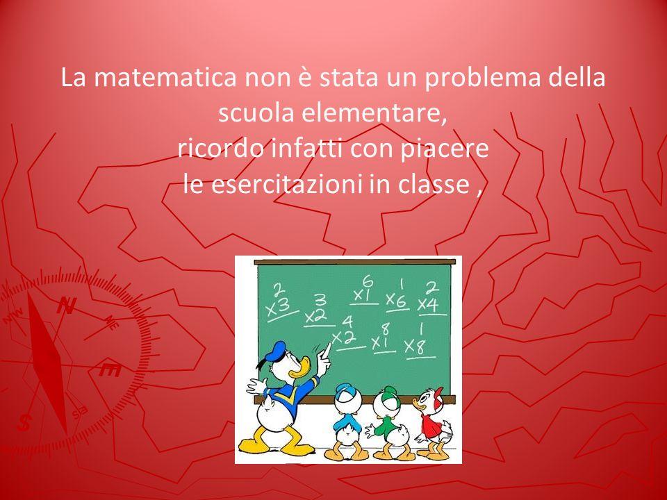 La matematica non è stata un problema della scuola elementare, ricordo infatti con piacere le esercitazioni in classe ,