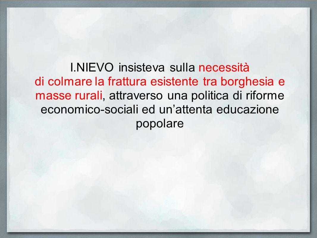 I.NIEVO insisteva sulla necessità di colmare la frattura esistente tra borghesia e masse rurali, attraverso una politica di riforme economico-sociali ed un'attenta educazione popolare