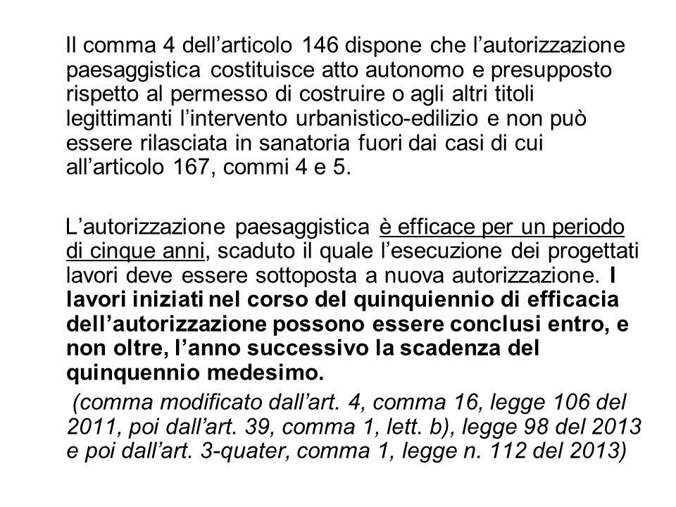 Il comma 4 dell'articolo 146 dispone che l'autorizzazione paesaggistica costituisce atto autonomo e presupposto rispetto al permesso di costruire o agli altri titoli legittimanti l'intervento urbanistico-edilizio e non può essere rilasciata in sanatoria fuori dai casi di cui all'articolo 167, commi 4 e 5.