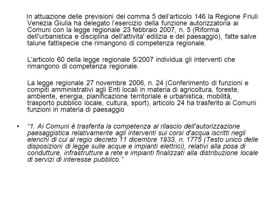 In attuazione delle previsioni del comma 5 dell'articolo 146 la Regione Friuli Venezia Giulia ha delegato l'esercizio della funzione autorizzatoria ai Comuni con la legge regionale 23 febbraio 2007, n. 5 (Riforma dell urbanistica e disciplina dell attivita edilizia e del paesaggio), fatte salve talune fattispecie che rimangono di competenza regionale.