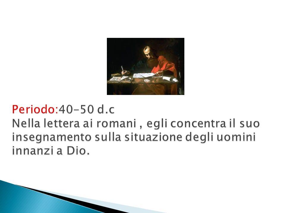 Periodo:40-50 d.c Nella lettera ai romani , egli concentra il suo insegnamento sulla situazione degli uomini innanzi a Dio.