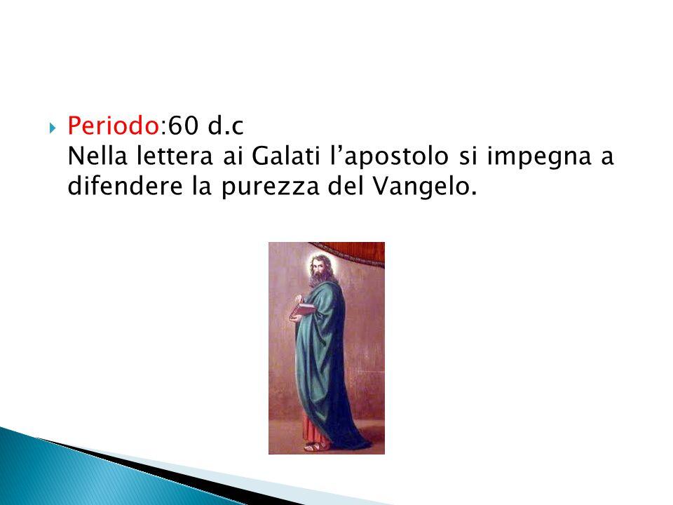Periodo:60 d.c Nella lettera ai Galati l'apostolo si impegna a difendere la purezza del Vangelo.