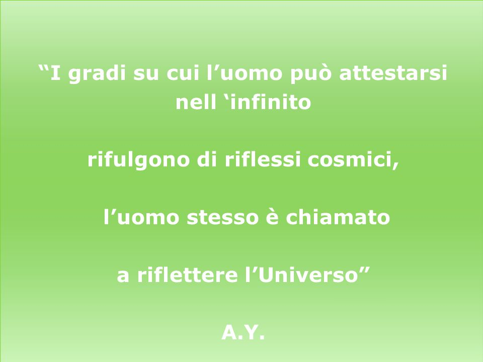 I gradi su cui l'uomo può attestarsi nell 'infinito rifulgono di riflessi cosmici, l'uomo stesso è chiamato a riflettere l'Universo A.Y.