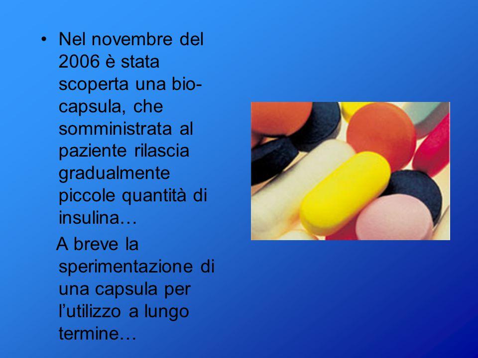 Nel novembre del 2006 è stata scoperta una bio-capsula, che somministrata al paziente rilascia gradualmente piccole quantità di insulina…