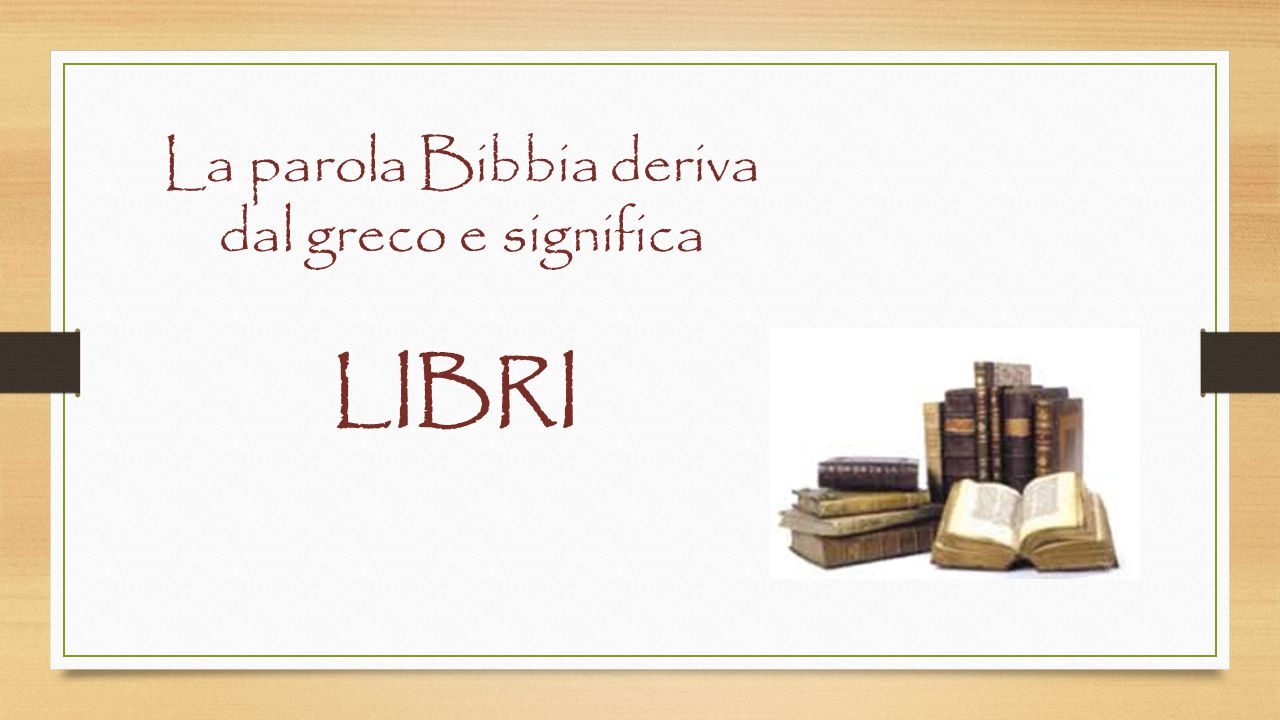 La parola Bibbia deriva dal greco e significa
