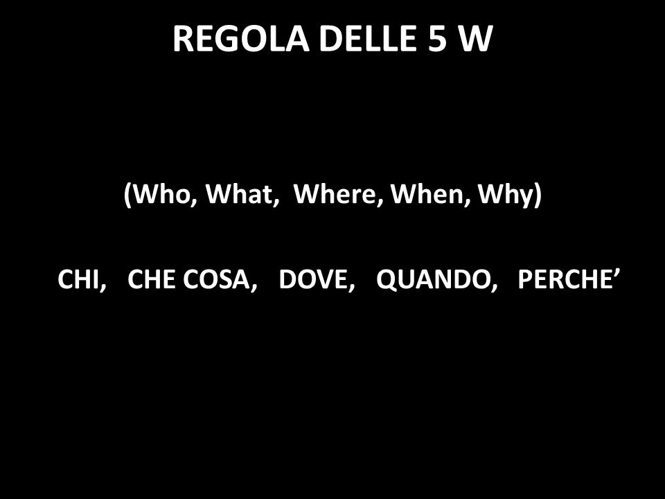 (Who, What, Where, When, Why) CHI, CHE COSA, DOVE, QUANDO, PERCHE'