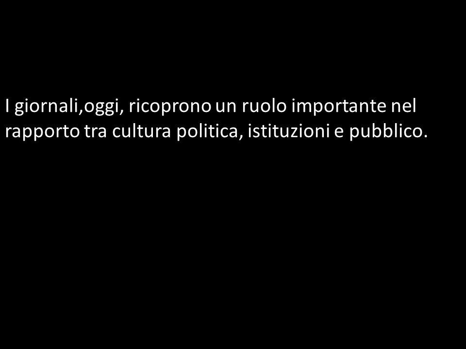I giornali,oggi, ricoprono un ruolo importante nel rapporto tra cultura politica, istituzioni e pubblico.