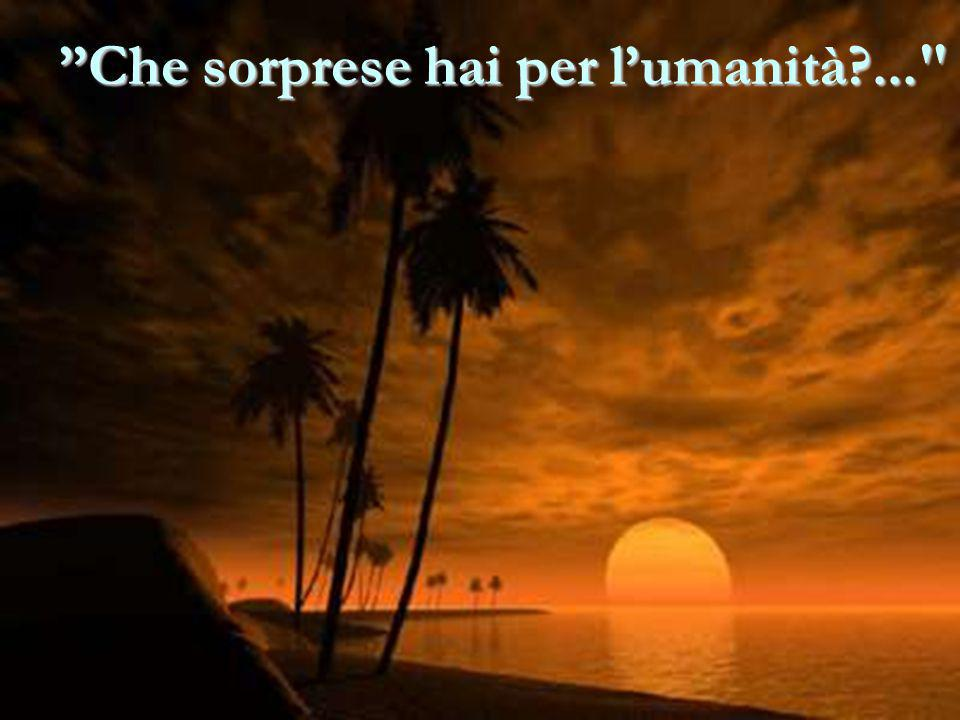Che sorprese hai per l'umanità ...