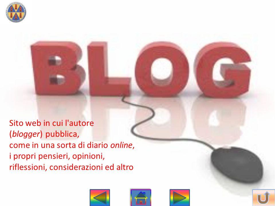 Sito web in cui l autore (blogger) pubblica, come in una sorta di diario online, i propri pensieri, opinioni, riflessioni, considerazioni ed altro