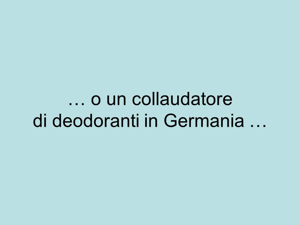 … o un collaudatore di deodoranti in Germania …
