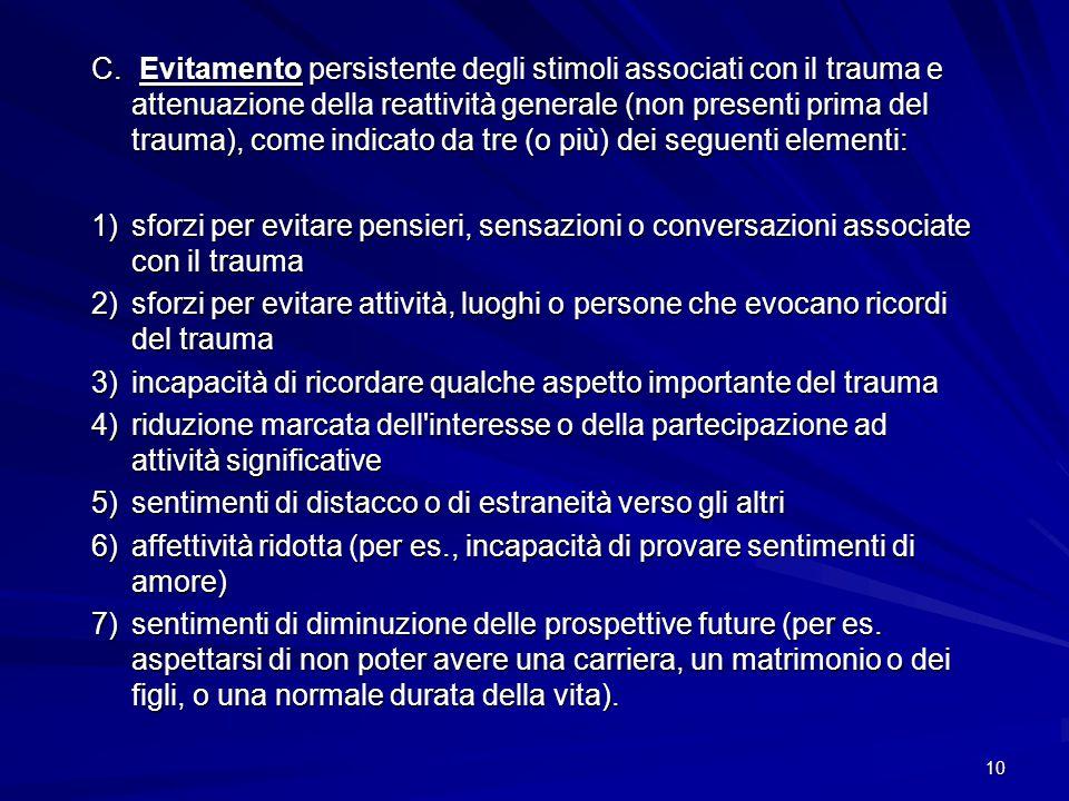 C. Evitamento persistente degli stimoli associati con il trauma e attenuazione della reattività generale (non presenti prima del trauma), come indicato da tre (o più) dei seguenti elementi: