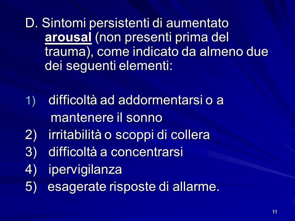 D. Sintomi persistenti di aumentato arousal (non presenti prima del trauma), come indicato da almeno due dei seguenti elementi: