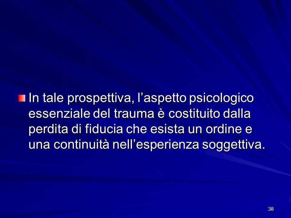 In tale prospettiva, l'aspetto psicologico essenziale del trauma è costituito dalla perdita di fiducia che esista un ordine e una continuità nell'esperienza soggettiva.