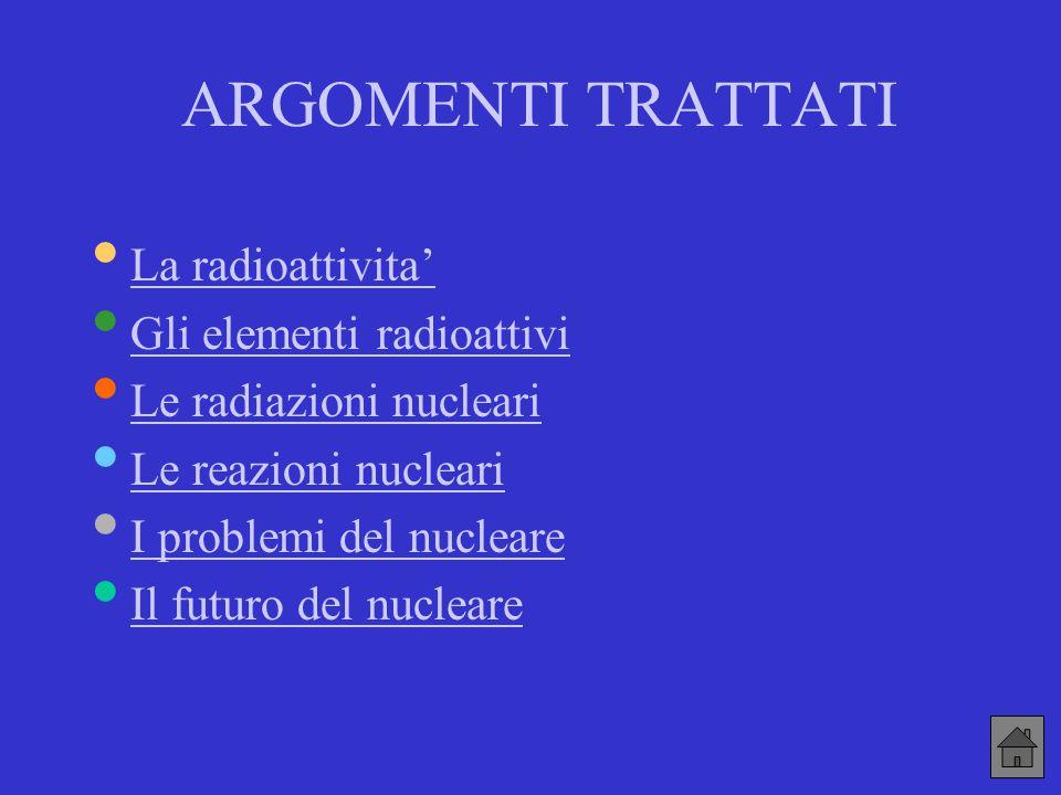 ARGOMENTI TRATTATI La radioattivita' Gli elementi radioattivi