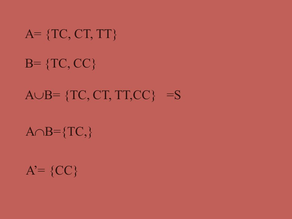 A= {TC, CT, TT} B= {TC, CC} AB= {TC, CT, TT,CC} =S AB={TC,} A'= {CC}