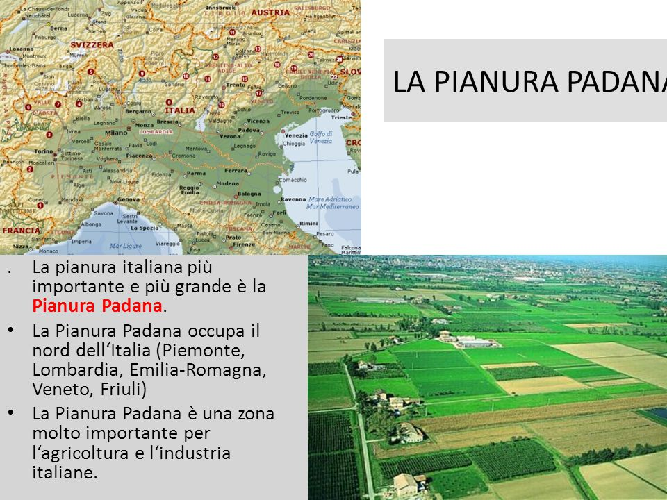 LA PIANURA PADANA . La pianura italiana più importante e più grande è la Pianura Padana.