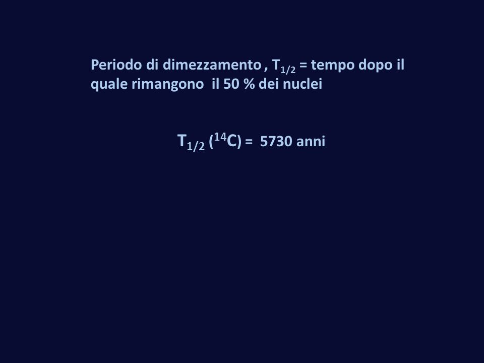 Periodo di dimezzamento , T1/2 = tempo dopo il quale rimangono il 50 % dei nuclei