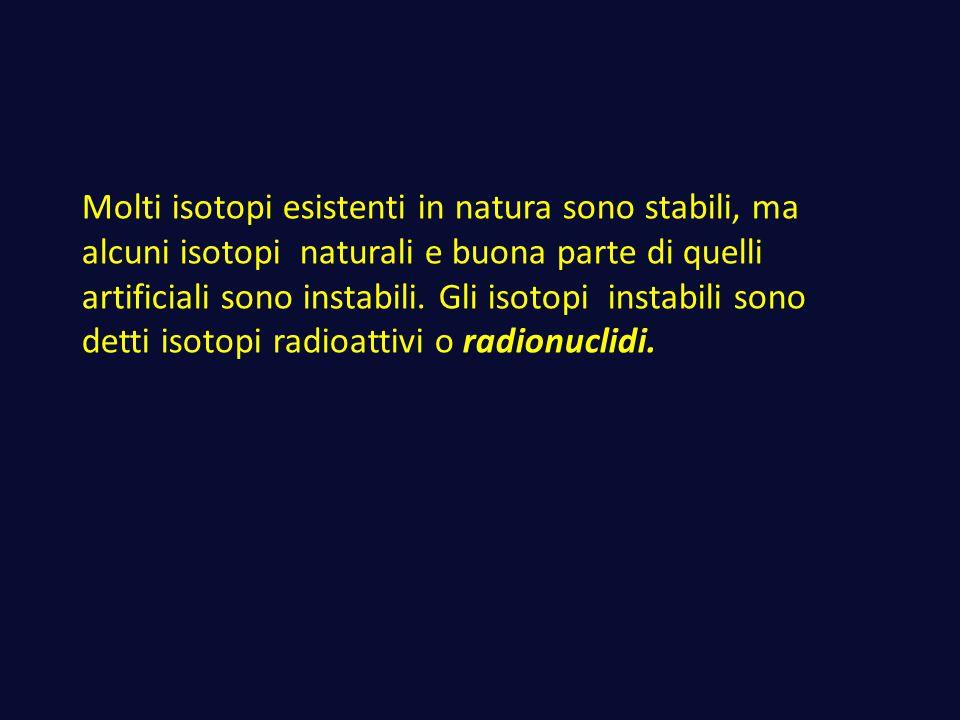 Molti isotopi esistenti in natura sono stabili, ma alcuni isotopi naturali e buona parte di quelli artificiali sono instabili.