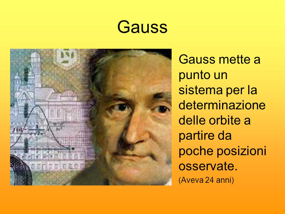 Gauss Gauss mette a punto un sistema per la determinazione delle orbite a partire da poche posizioni osservate.