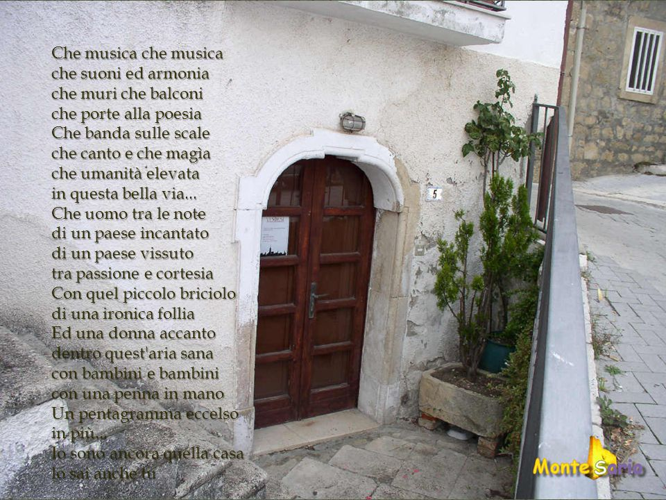 Che musica che musica che suoni ed armonia. che muri che balconi. che porte alla poesia. Che banda sulle scale.