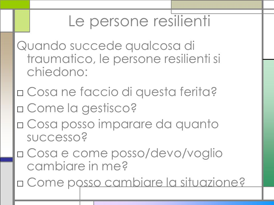 Le persone resilienti Quando succede qualcosa di traumatico, le persone resilienti si chiedono: Cosa ne faccio di questa ferita