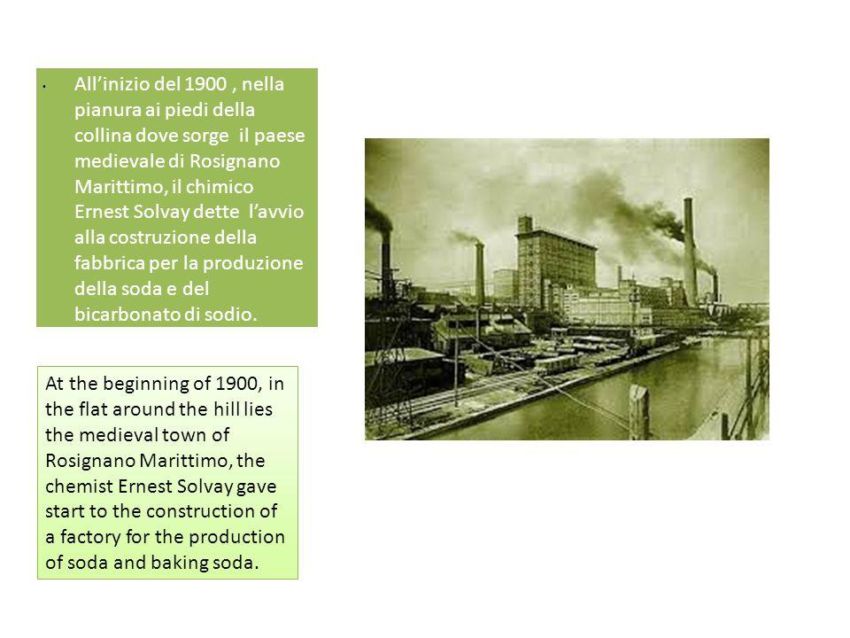All'inizio del 1900 , nella pianura ai piedi della collina dove sorge il paese medievale di Rosignano Marittimo, il chimico Ernest Solvay dette l'avvio alla costruzione della fabbrica per la produzione della soda e del bicarbonato di sodio.