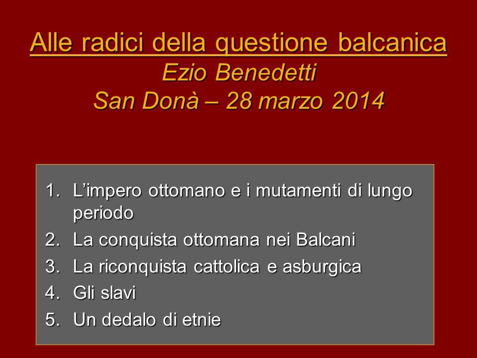 Alle radici della questione balcanica Ezio Benedetti San Donà – 28 marzo 2014