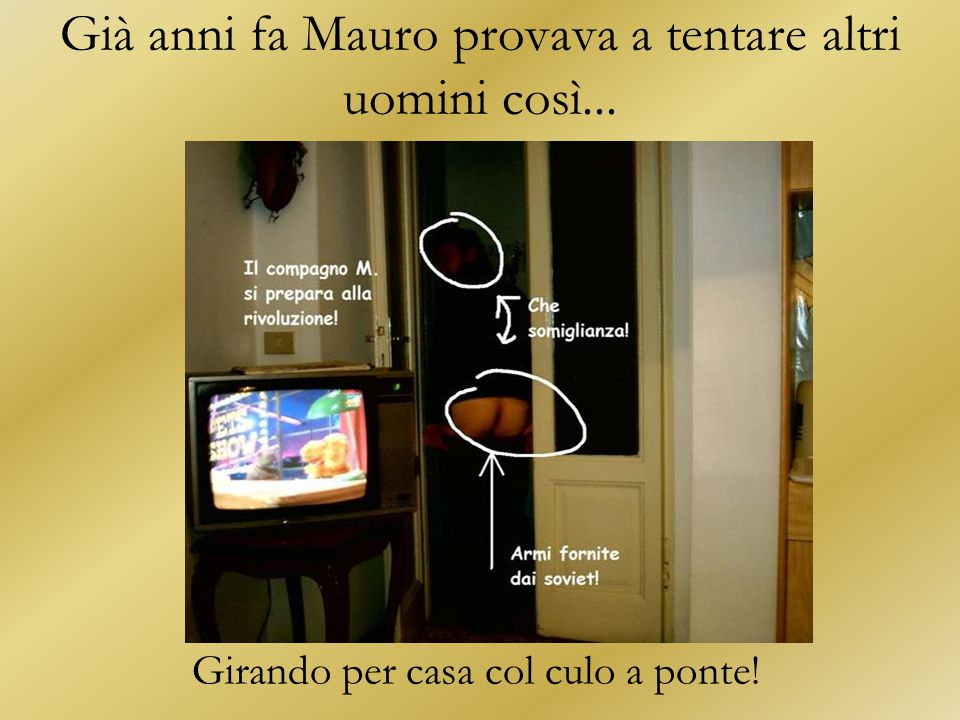 Già anni fa Mauro provava a tentare altri uomini così...