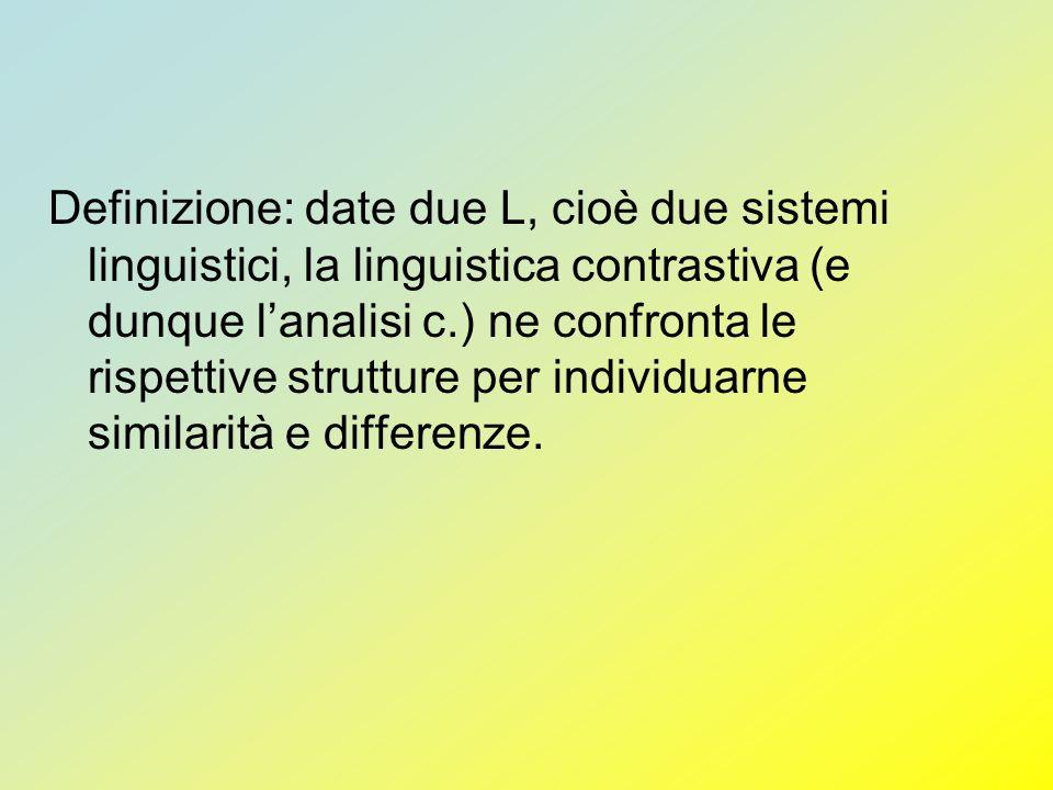 Definizione: date due L, cioè due sistemi linguistici, la linguistica contrastiva (e dunque l'analisi c.) ne confronta le rispettive strutture per individuarne similarità e differenze.