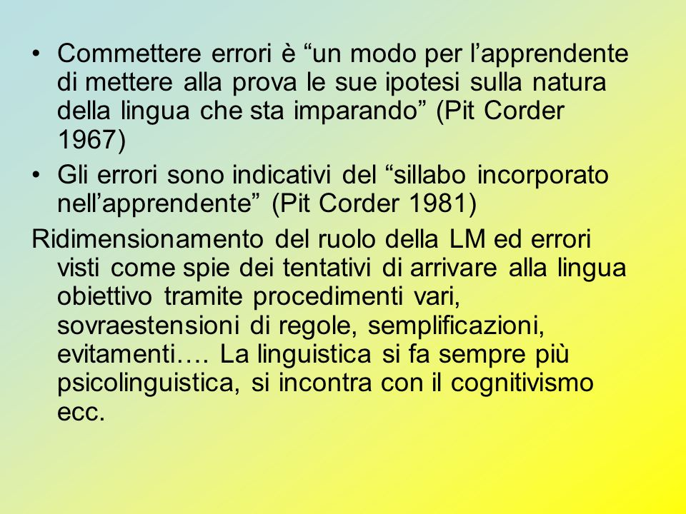 Commettere errori è un modo per l'apprendente di mettere alla prova le sue ipotesi sulla natura della lingua che sta imparando (Pit Corder 1967)