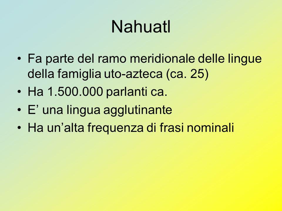 Nahuatl Fa parte del ramo meridionale delle lingue della famiglia uto-azteca (ca. 25) Ha 1.500.000 parlanti ca.