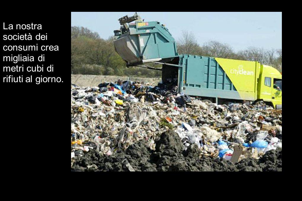 La nostra società dei consumi crea migliaia di metri cubi di rifiuti al giorno.