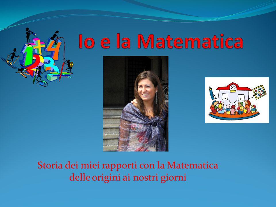 Io e la Matematica Storia dei miei rapporti con la Matematica delle origini ai nostri giorni