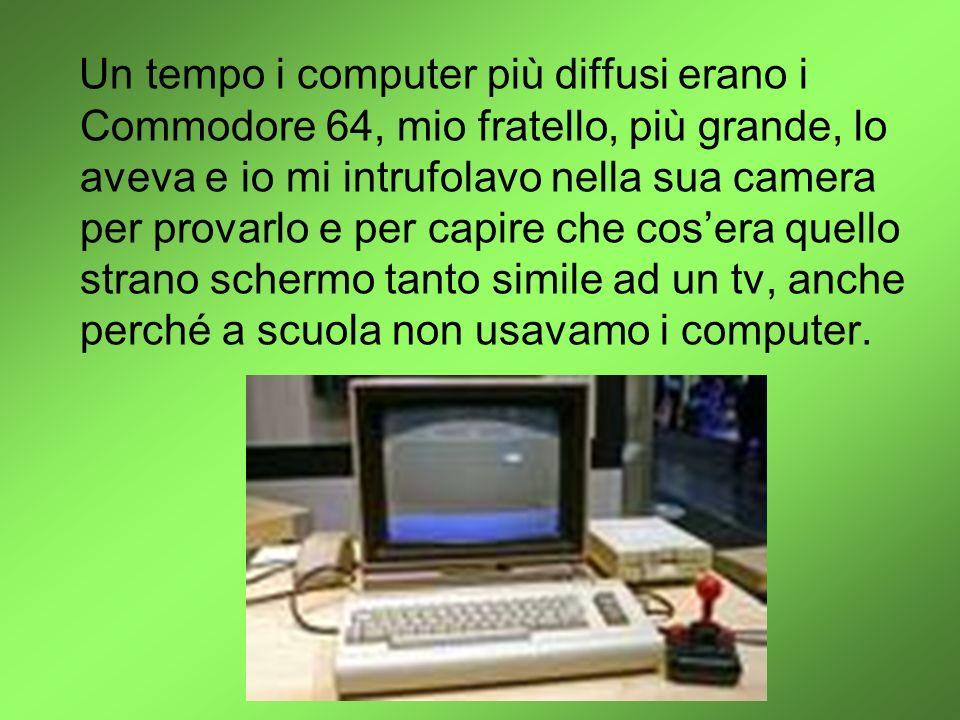 Un tempo i computer più diffusi erano i Commodore 64, mio fratello, più grande, lo aveva e io mi intrufolavo nella sua camera per provarlo e per capire che cos'era quello strano schermo tanto simile ad un tv, anche perché a scuola non usavamo i computer.